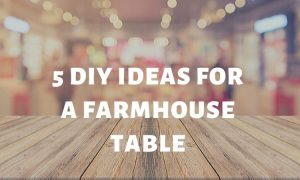 5 DIY Ideas for a Farmhouse Table